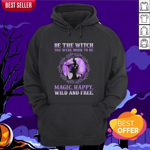 Be The Witch You Were Born To Be Magic Happy Wild And Free Hoodie