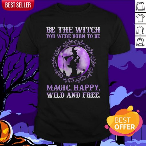 Be The Witch You Were Born To Be Magic Happy Wild And Free Shirt