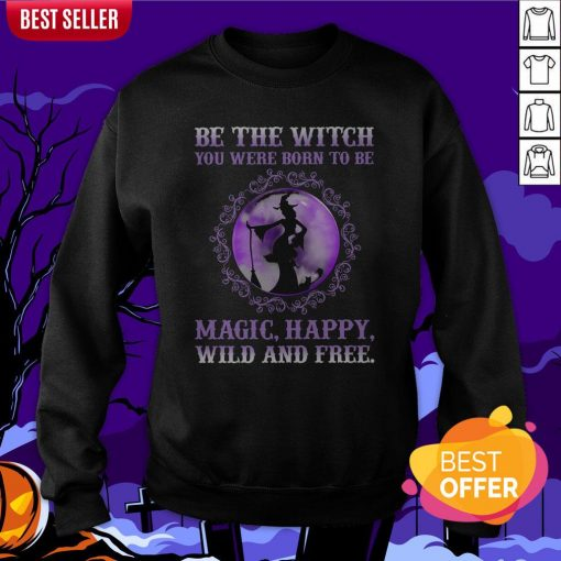 Be The Witch You Were Born To Be Magic Happy Wild And Free Sweatshirt