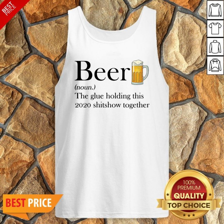 Beer The Glue Holding This 2020 Shitshow Together Tank Top