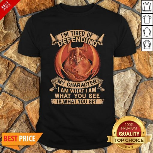 Dragon I'm Tired Of Defending My Character I Am What I Am What You See Shirt