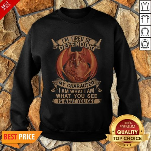 Dragon I'm Tired Of Defending My Character I Am What I Am What You See Sweatshirt