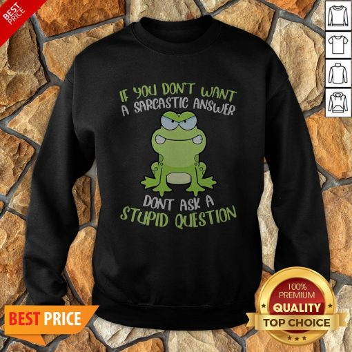 Frog If You Don't Want A Sarcastic Answer Don't Ask A Stupid Question Sweatshirt