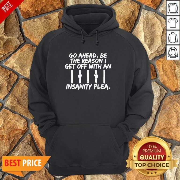Go Ahead Be The Reason I Get Off With An Insanity Plea Unisex Hoodie