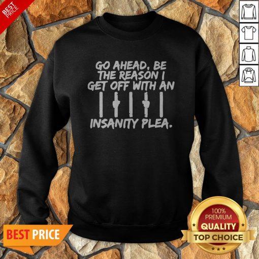 Go Ahead Be The Reason I Get Off With An Insanity Plea Unisex Sweatshirt