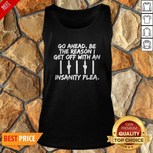 Go Ahead Be The Reason I Get Off With An Insanity Plea Unisex Tank Top