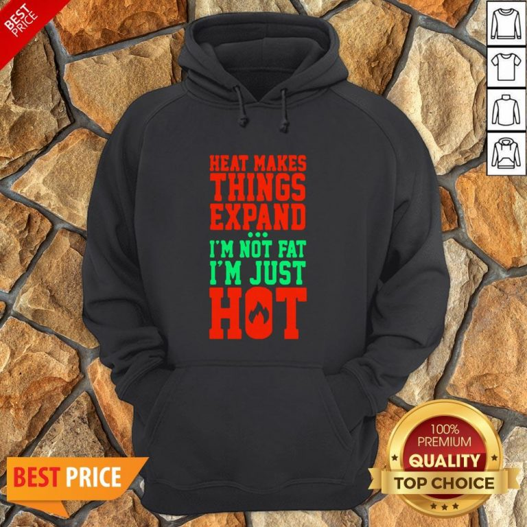 Heat Makes Things Expand I'm Not Fat I'm Just Hot Hoodie