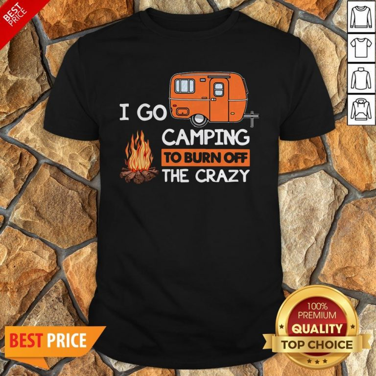 I Go Camping To Burn Off The Crazy Shirt