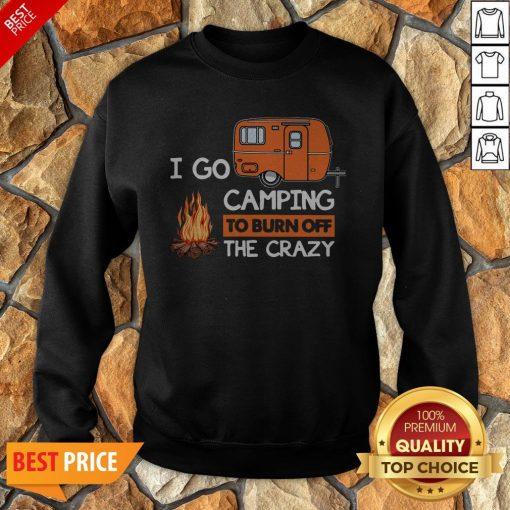 I Go Camping To Burn Off The Crazy Sweatshirt