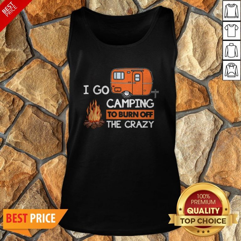 I Go Camping To Burn Off The Crazy Tank Top