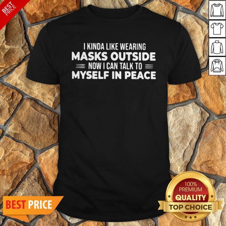 I Kinda Like Wearing Masks Outside Now I Can Talk To Myself In Peace Shirt