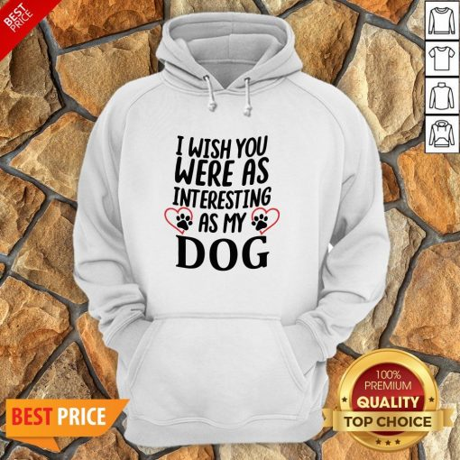 I Wish You Were As Interesting As My Dog Hoodie