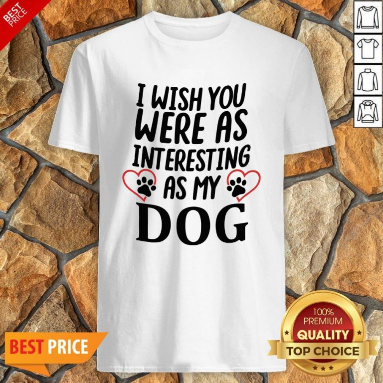 I Wish You Were As Interesting As My Dog Shirt