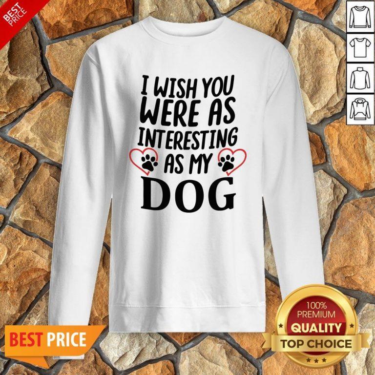 I Wish You Were As Interesting As My Dog Sweatshirt