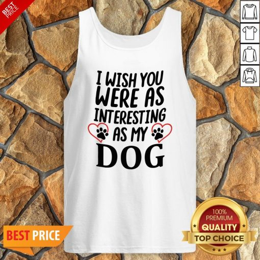 I Wish You Were As Interesting As My Dog Tank Top