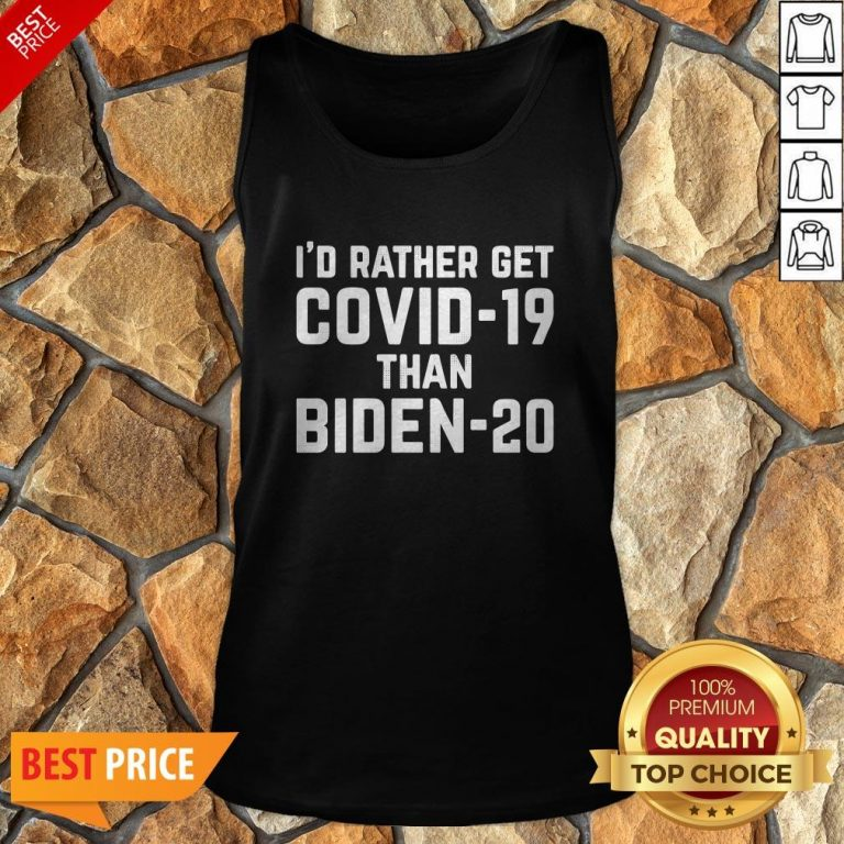 I'd Rather Get Covid-19 Than Biden-20 Tank Top