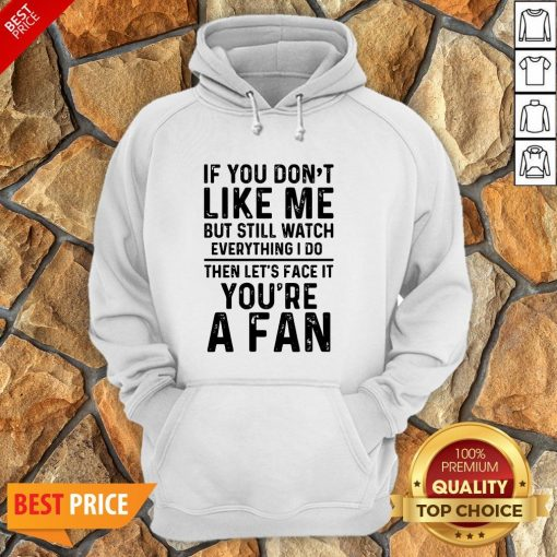 If You Don't Like Me And Still Watch Everything I Do Then Let's Face It You're A Fan Hoodie