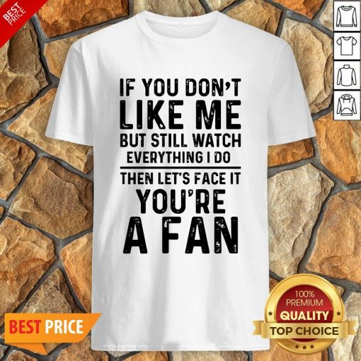 If You Don't Like Me And Still Watch Everything I Do Then Let's Face It You're A Fan Shirt