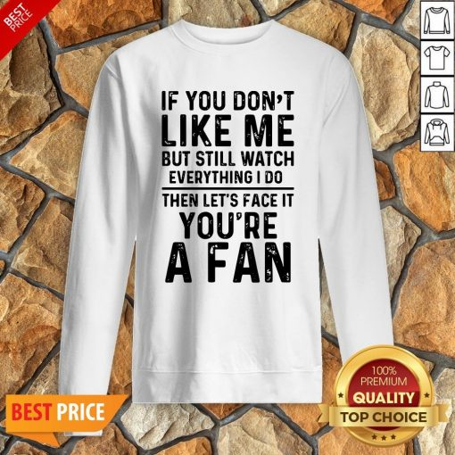 If You Don't Like Me And Still Watch Everything I Do Then Let's Face It You're A Fan Sweatshirt
