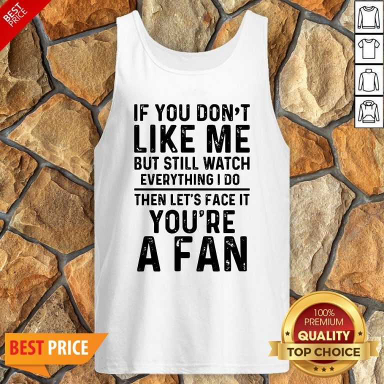 If You Don't Like Me And Still Watch Everything I Do Then Let's Face It You're A Fan Tank Top