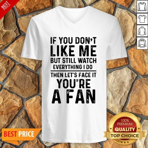 If You Don't Like Me And Still Watch Everything I Do Then Let's Face It You're A Fan V-neck