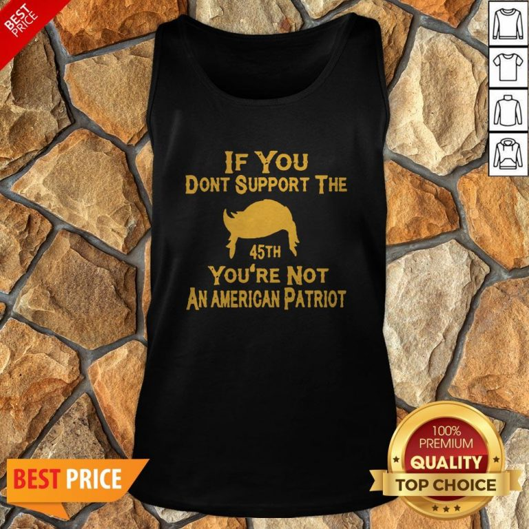 If You Don't Support The 45th You're Not An American Patriot Tank Top