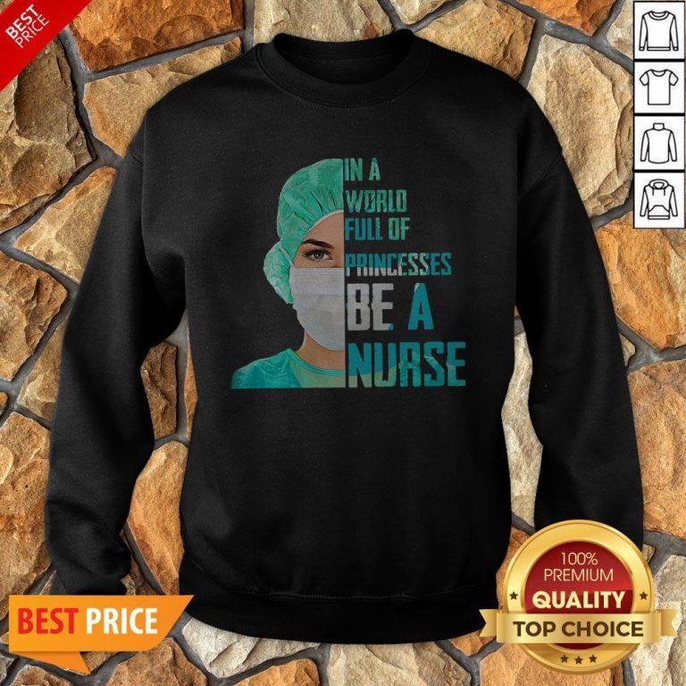 In A World Full Of Princesses Be A Nurse Sweatshirt