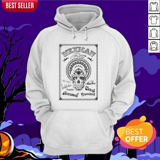 Mexican Food Hot Chili Nachos Tequila Guacamole Burritos Day Of The Dead Hoodie