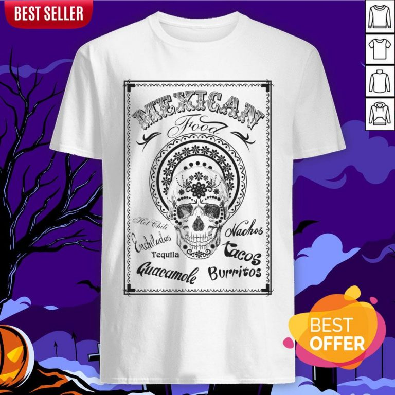 Mexican Food Hot Chili Nachos Tequila Guacamole Burritos Day Of The Dead Shirt