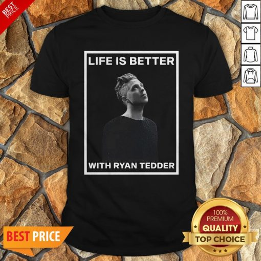 Nice Life Is Better With Ryan Tedder Shirt