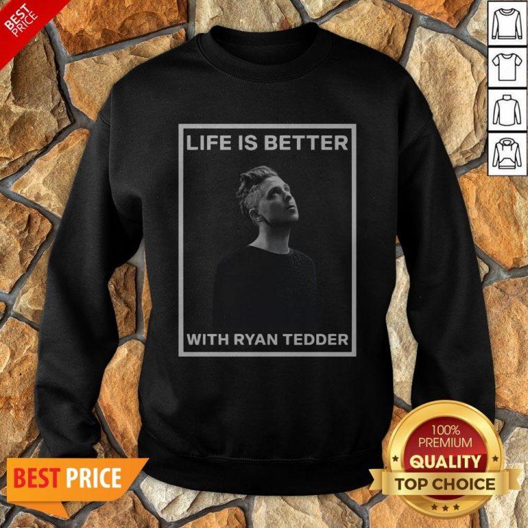 Nice Life Is Better With Ryan Tedder Sweatshirt