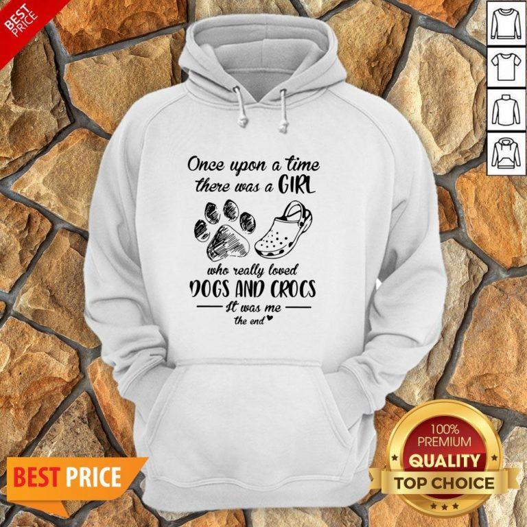 Once Upon A Time There Was A Girl Who Really Loved Dogs And Crocs It Was Me The End Hoodie