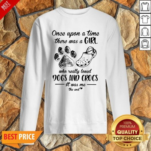 Once Upon A Time There Was A Girl Who Really Loved Dogs And Crocs It Was Me The End Sweatshirt