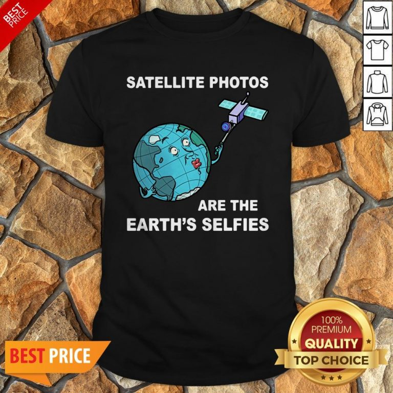 Satellite Photos Are The Earth's Selfies Shirt