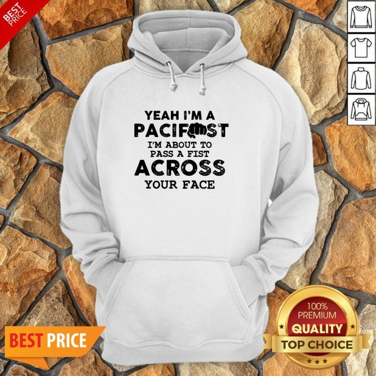Yeah I'm A Pacifist I'm About To Pass A Fist Across Your Face Hoodie