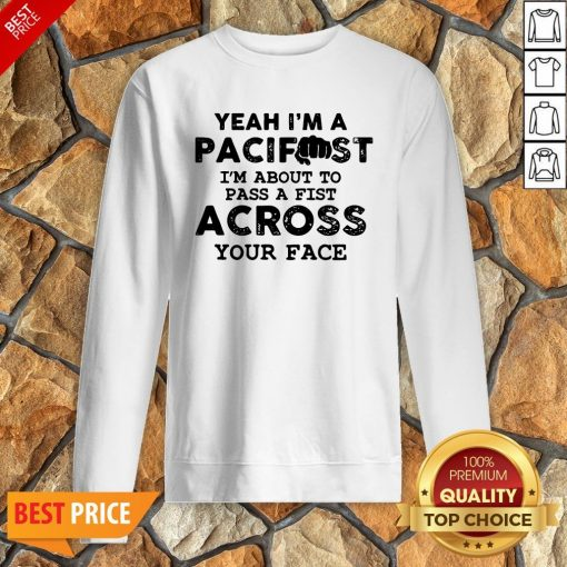 Yeah I'm A Pacifist I'm About To Pass A Fist Across Your Face Sweatshirt