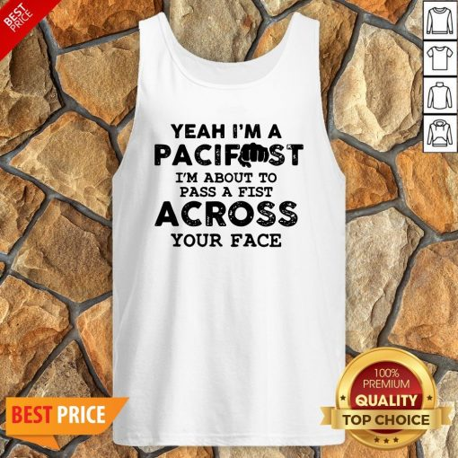 Yeah I'm A Pacifist I'm About To Pass A Fist Across Your Face Tank Top