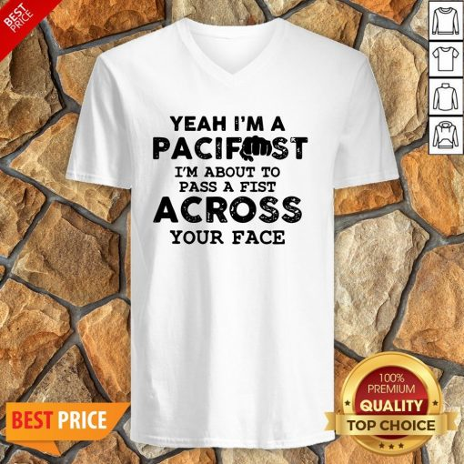 Yeah I'm A Pacifist I'm About To Pass A Fist Across Your Face V-neck