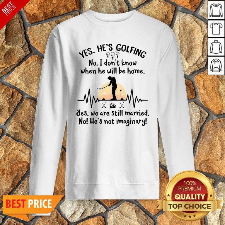 Yes He's Golfing No I Don't Know When He Will Be Home Sweatshirt