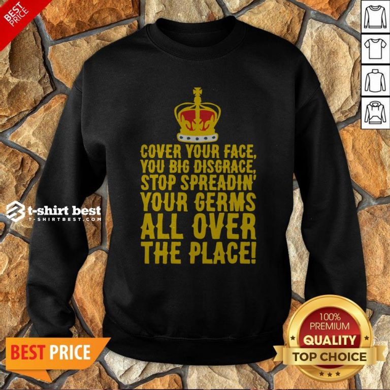 Cover Your Face You Big Disgrace Stop Spreadin' Your Germs All Over The Place Sweatshirt