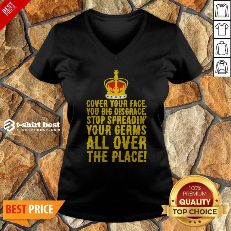 Cover Your Face You Big Disgrace Stop Spreadin' Your Germs All Over The Place V-neck