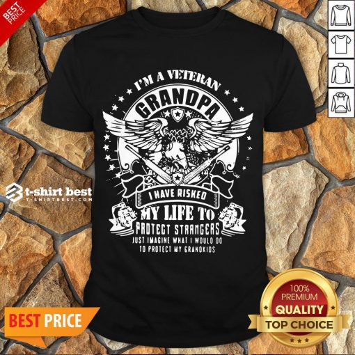 Good I'm A Veteran Grandpa I Have Risked My Life To Protect Strangers Just Imagine What I Would Do To Protect My Grandkids Shirt- Design By T-shirtbest.com