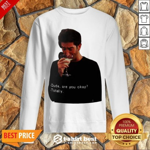 Hot Ross Geller Dude Are You Okay Totally Sweatshirt- Design By T-shirtbest.com