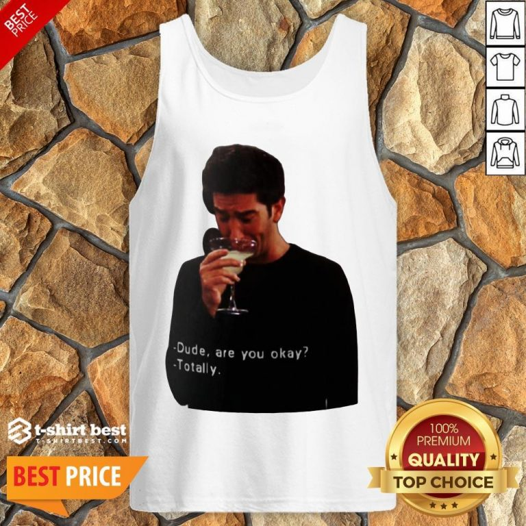 Hot Ross Geller Dude Are You Okay Totally Tank Top- Design By T-shirtbest.com