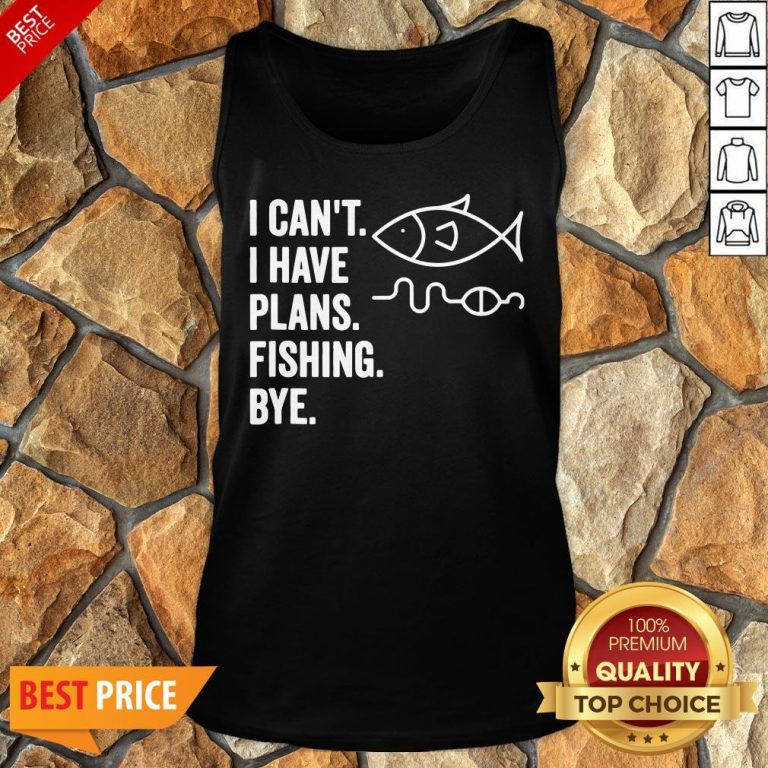 I Can't I Have Plans Fishing Bye Funny Fish Tank Top