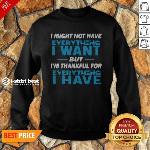 I Might Not Have Everything I Want But I'm Thankful For Everything I Have Sweatshirt