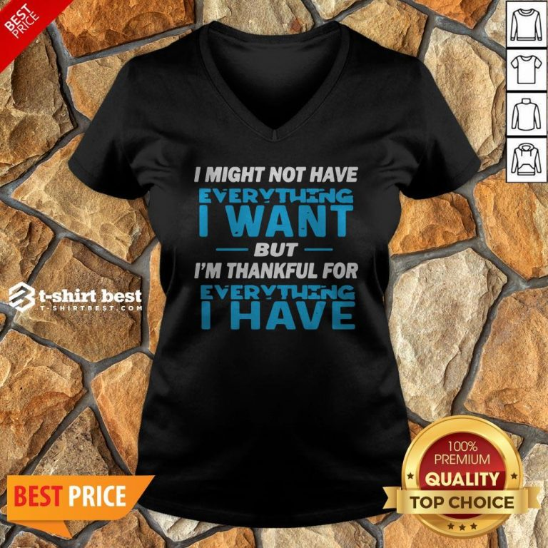 I Might Not Have Everything I Want But I'm Thankful For Everything I Have V-neck