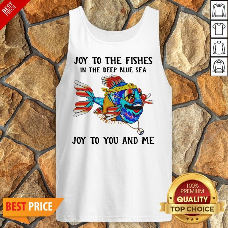 Joy To The Fishes In The Deep Blue Sea Joy To You And Me Tank Top