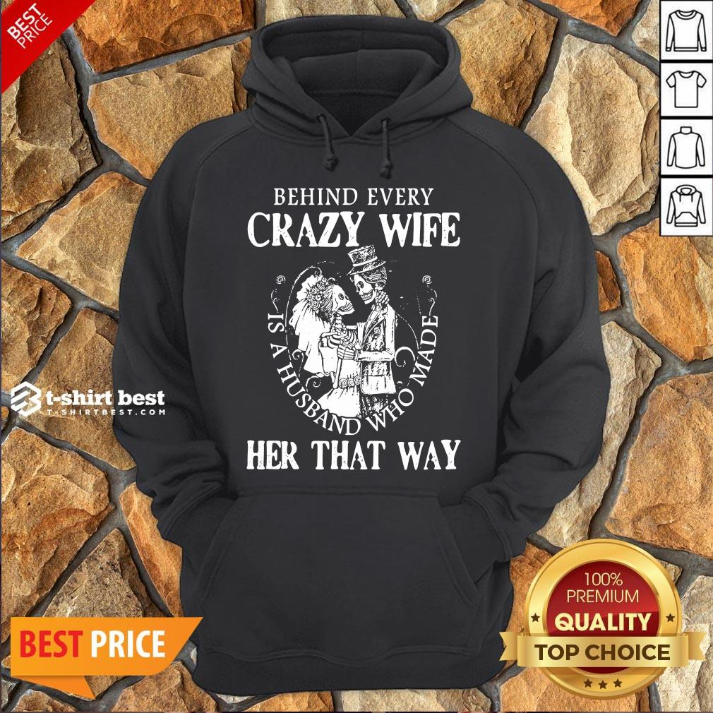 Nice  Behind Every Crazy Wife Is A Husband Who Made Her That Way Hoodie- Design By T-shirtbest.com