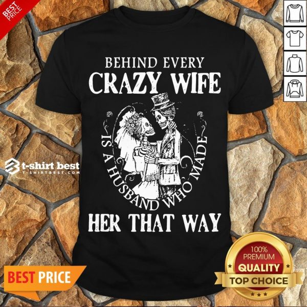Nice Behind Every Crazy Wife Is A Husband Who Made Her That Way Shirt- Design By T-shirtbest.com